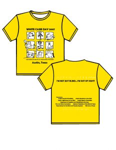 """2007: canary yellow with white and black print. FRONT: starting from the top moving down is WHITE CANE DAY 2007 (black text), below there are 9 boxes in three rows and three columns (white ink).  In the boxes there is artwork (black ink) varying from people with canes, to dogs, squirrels, teddy bears using canes.   Below is the phrase: Artwork contributed by the students of the Texas School for the Blind and Visually Impaired.  Below AUSTIN, TEXAS (black ink). BACK: From the top of the t-shirt in Braille the phrase: I'M NOT JUST BLIND…I'M OUT OF SIGHT!""""(white).  Below the Braille, the phrase will be written in print.  Moving down the t-shirt will be a list of sponsors and at the very bottom of the t-shirt will be in Braille """"Ready to Work, Ready to Contribute"""""""