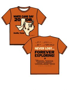 """2008: burnt orange shirt with black and cream print. FRONT: starting from the top is WHITE CANE DAY (black text) in all capital letters below is the State of Texas (cream with black outline)with 2008 (black text) separated by the panhandle walking through the state is a person traveling with a dog guide and a person with a cane.  There is a star where Austin is located.  Located near the southwest part of the state where Mexico is located is Austin, Texas (black text).  At the southern tip is the signature of the artist Harry Bokemeyer. BACK:  from the top down in Braille the phrase """"NEVER LOST…FOREVER EXPLORING!"""" (black)will be split between two lines.  Below the Braille the phrase will be written in print.  Moving down will be a list of sponsors and at the very bottom of the t-shirt will be in Braille """"Ready to work, Ready to contribute"""""""