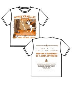 """2009: white with the ink colors being burnt orange, beige and brown. FRONT: Starting at the top of the t-shirt moving down WHITE CANE DAY in burnt orange ink in western style lettering, behind white cane day is a light brown sunburst. Moving down there is a square frame made of barbed wire at the 12 o'clock position 2009 in white surrounded by a burnt orange oblong circle, at 3, 6 and 9 o'clock there are tiny five point stars, in the bottom left hand corner of the frame is a pair of cowboy boots with spurs and a hat. Inside the frame on the left there is an image of two peoples legs from below the waist facing inward as if they were walking with their canes extended forward; facing them there is a person and a German Sheppard dog guide in harness facing the people with the canes. The dog guide is in front and the person is behind the dog. Below the frame are the words DOING THE TEXAS TWO TAP in burnt orange ink and western style lettering.  BACK: Starting at the top of the t-shirt moving down Across the top is barbed wire with a five point star in the center, below in burnt orange ink in all caps contracted Braille is the phrase: THE ONLY DISABILITY IS A BAD ATTITUDE, the same phrase in all capitol print is below the Braille in western style lettering also in burnt orange ink, below in the center is a pair of cowboy boots with spurs and a cowboy hat, moving down are the list of sponsors which will be finalized closer to the event, below after the sponsors is the phrase """"ready to work, ready to contribute"""" in contracted Braille."""
